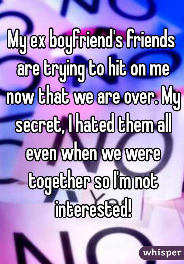 My ex boyfriend's friends are trying to hit on me now that we are over. My secret, I hated them all even when we were together so I'm not interested!