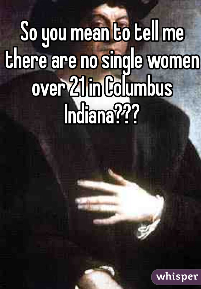 So you mean to tell me there are no single women over 21 in Columbus Indiana???