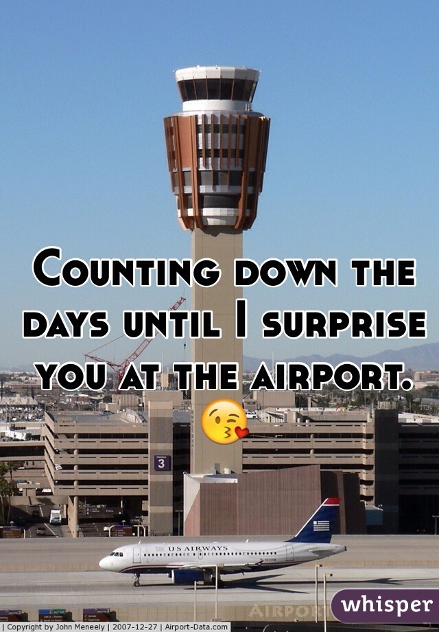 Counting down the days until I surprise you at the airport. 😘