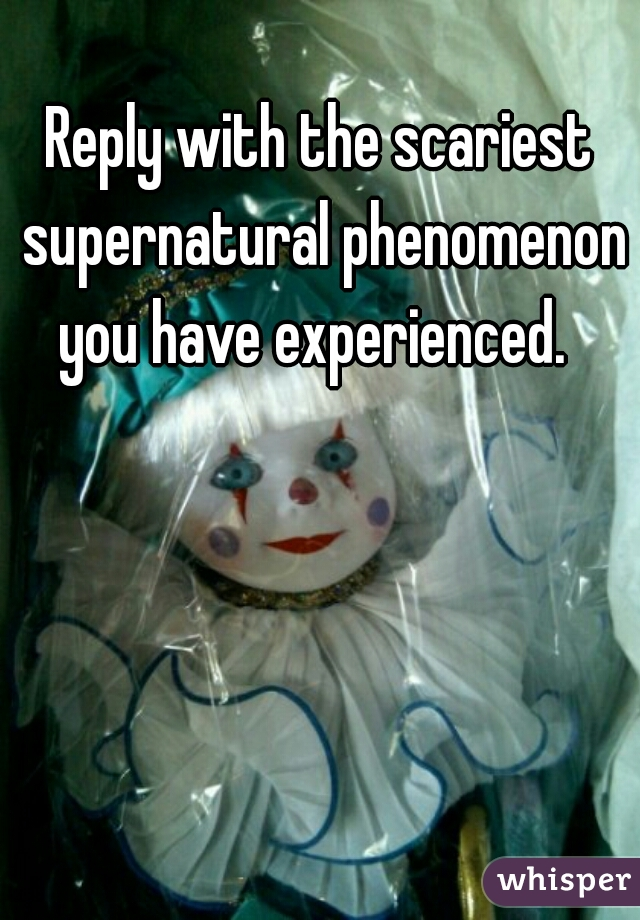 Reply with the scariest supernatural phenomenon you have experienced.