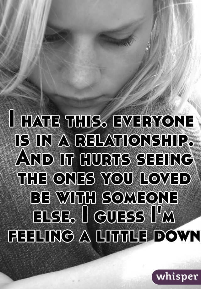 I hate this. everyone is in a relationship. And it hurts seeing the ones you loved be with someone else. I guess I'm feeling a little down.