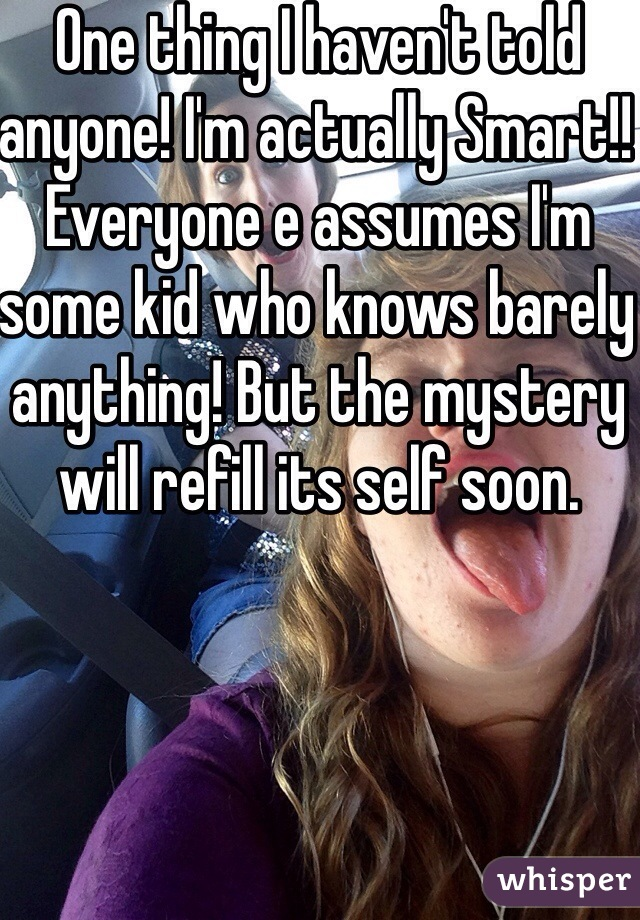One thing I haven't told anyone! I'm actually Smart!! Everyone e assumes I'm some kid who knows barely anything! But the mystery will refill its self soon.