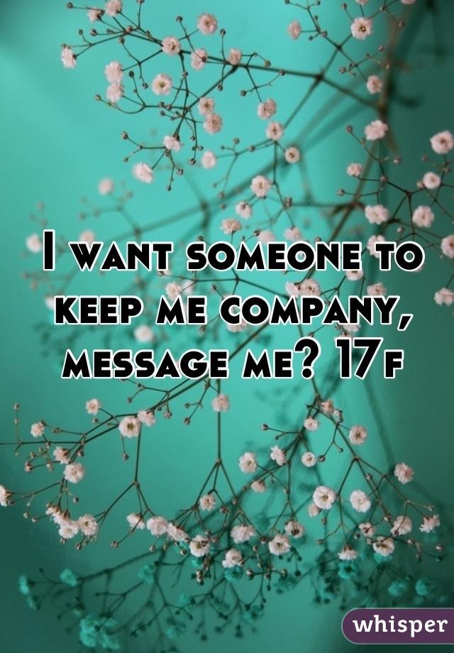 I want someone to keep me company, message me? 17f