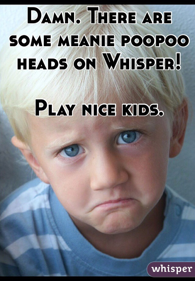 Damn. There are some meanie poopoo heads on Whisper!   Play nice kids.