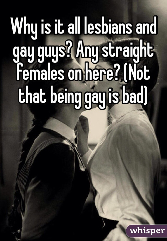Why is it all lesbians and gay guys? Any straight females on here? (Not that being gay is bad)