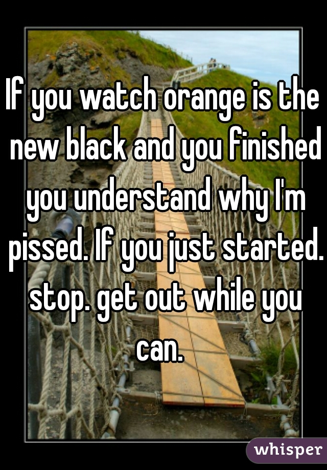 If you watch orange is the new black and you finished you understand why I'm pissed. If you just started. stop. get out while you can.