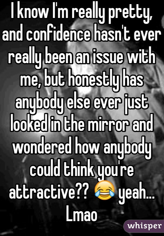 I know I'm really pretty, and confidence hasn't ever really been an issue with me, but honestly has anybody else ever just looked in the mirror and wondered how anybody could think you're attractive?? 😂 yeah... Lmao