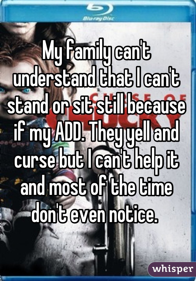 My family can't understand that I can't stand or sit still because if my ADD. They yell and curse but I can't help it and most of the time don't even notice.