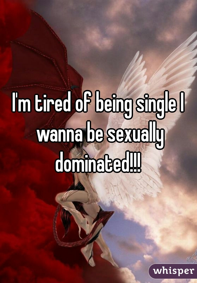 I'm tired of being single I wanna be sexually dominated!!!