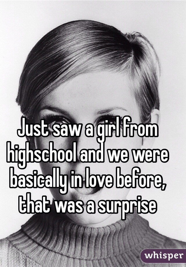 Just saw a girl from highschool and we were basically in love before, that was a surprise