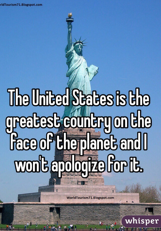 The United States is the greatest country on the face of the planet and I won't apologize for it.