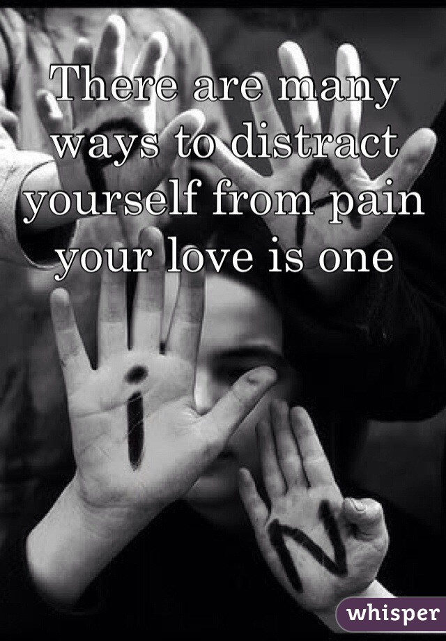 There are many ways to distract yourself from pain your love is one