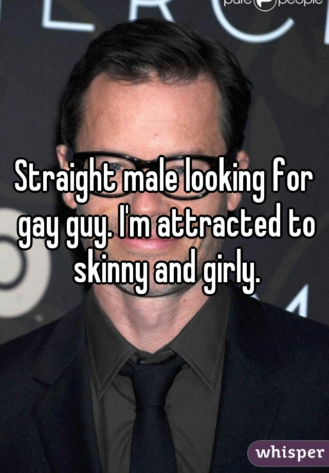 Straight male looking for gay guy. I'm attracted to skinny and girly.