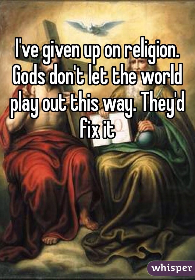 I've given up on religion. Gods don't let the world play out this way. They'd fix it