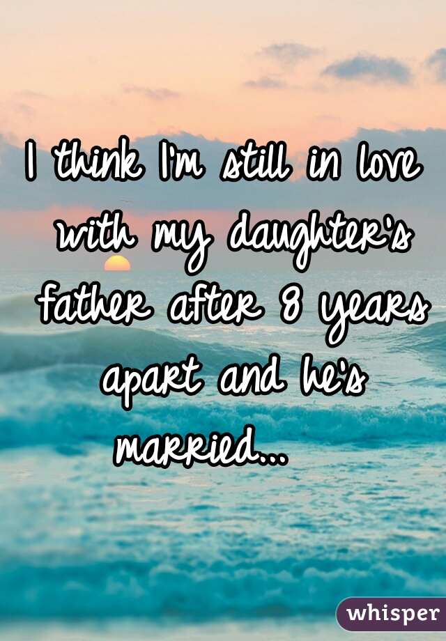 I think I'm still in love with my daughter's father after 8 years apart and he's married...