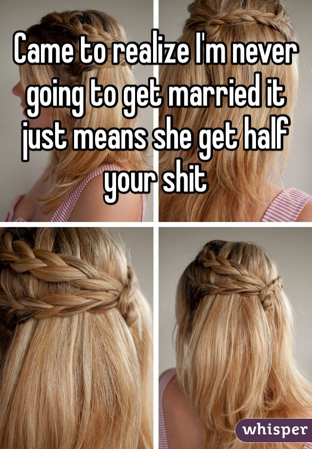Came to realize I'm never going to get married it just means she get half your shit