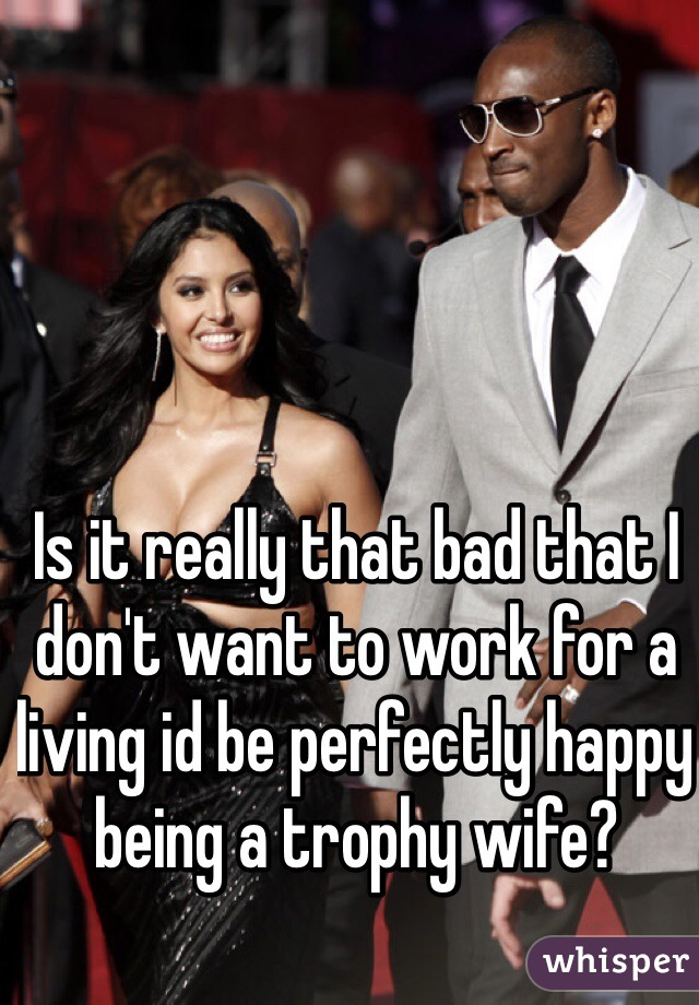Is it really that bad that I don't want to work for a living id be perfectly happy being a trophy wife?