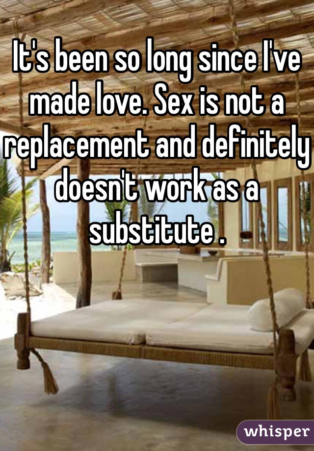 It's been so long since I've made love. Sex is not a replacement and definitely doesn't work as a substitute .