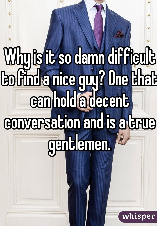 Why is it so damn difficult to find a nice guy? One that can hold a decent conversation and is a true gentlemen.