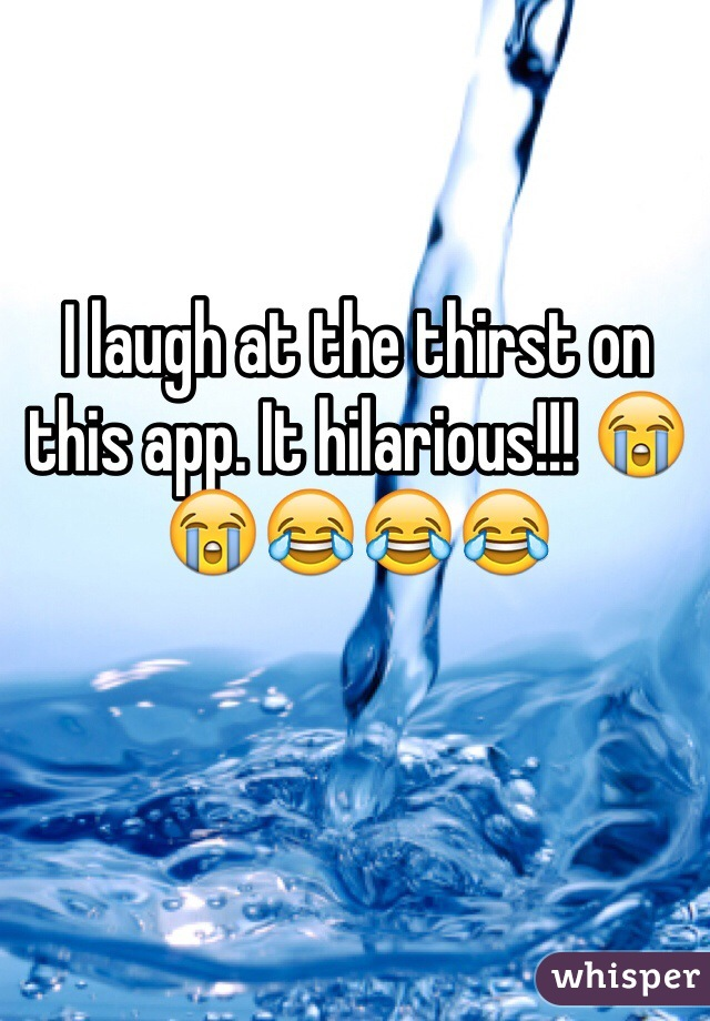 I laugh at the thirst on this app. It hilarious!!! 😭😭😂😂😂