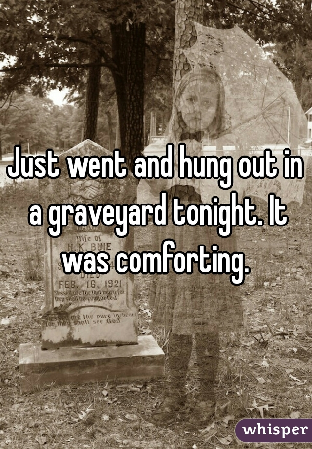 Just went and hung out in a graveyard tonight. It was comforting.