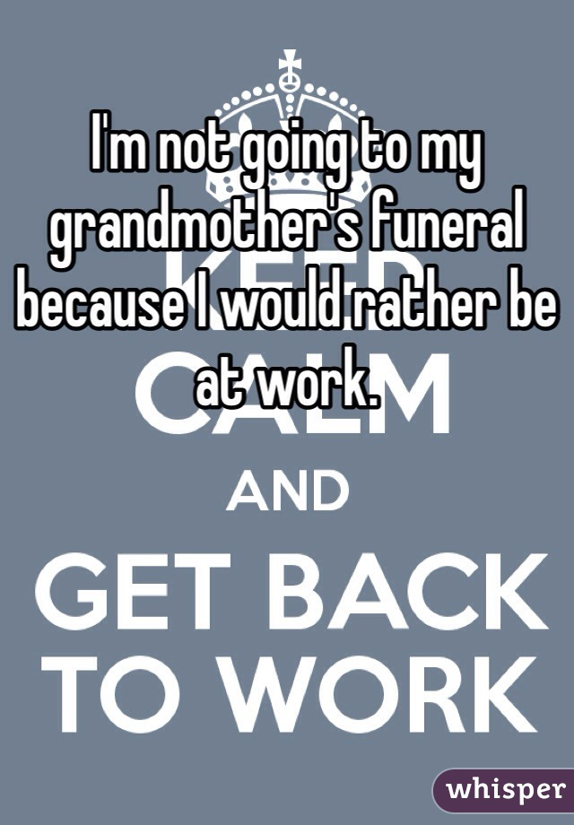 I'm not going to my grandmother's funeral because I would rather be at work.