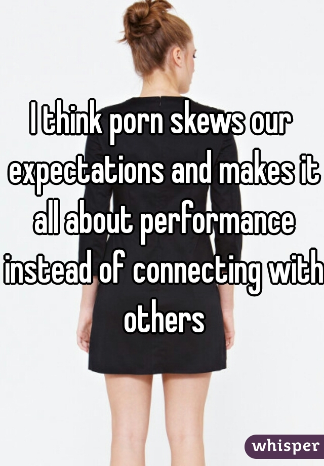 I think porn skews our expectations and makes it all about performance instead of connecting with others