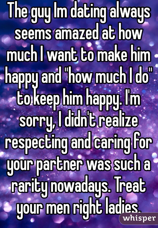"""The guy Im dating always seems amazed at how much I want to make him happy and """"how much I do"""" to keep him happy. I'm sorry, I didn't realize respecting and caring for your partner was such a rarity nowadays. Treat your men right ladies."""