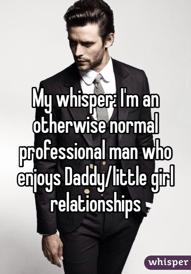 My whisper: I'm an otherwise normal professional man who enjoys Daddy/little girl relationships