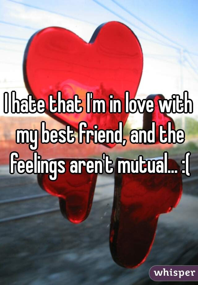 I hate that I'm in love with my best friend, and the feelings aren't mutual... :(