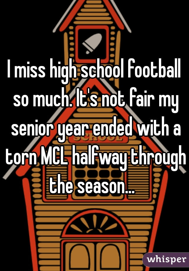 I miss high school football so much. It's not fair my senior year ended with a torn MCL halfway through the season...