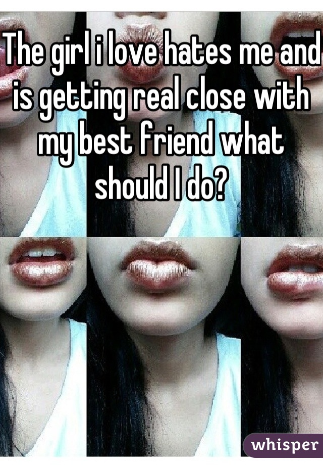 The girl i love hates me and is getting real close with my best friend what should I do?