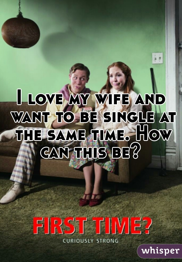 I love my wife and want to be single at the same time. How can this be?