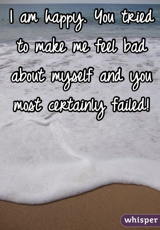 I am happy. You tried to make me feel bad about myself and you most certainly failed!