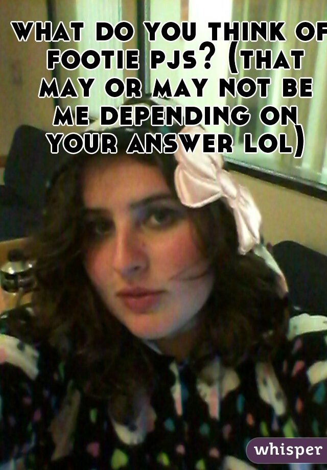 what do you think of footie pjs? (that may or may not be me depending on your answer lol)