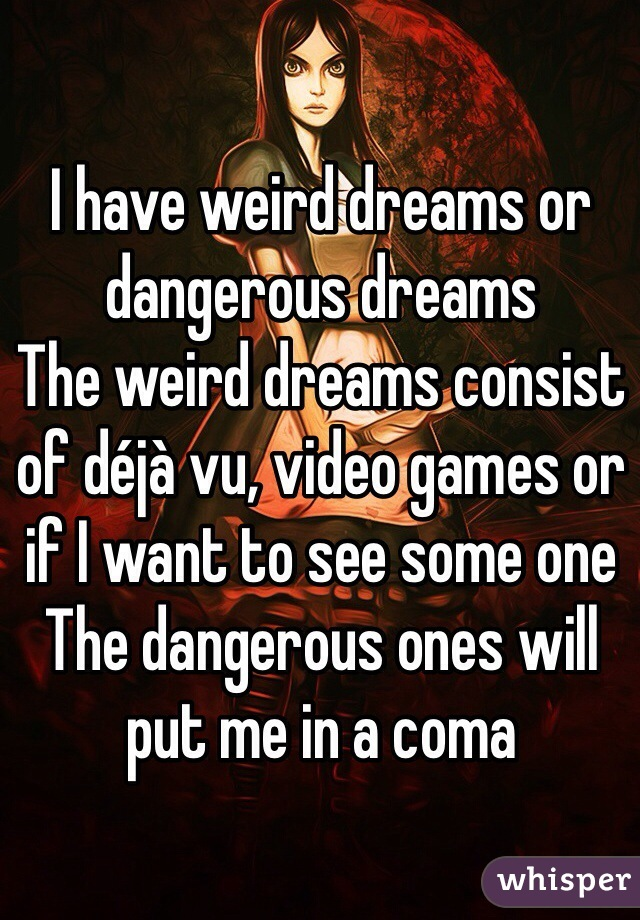 I have weird dreams or dangerous dreams The weird dreams consist of déjà vu, video games or if I want to see some one  The dangerous ones will put me in a coma