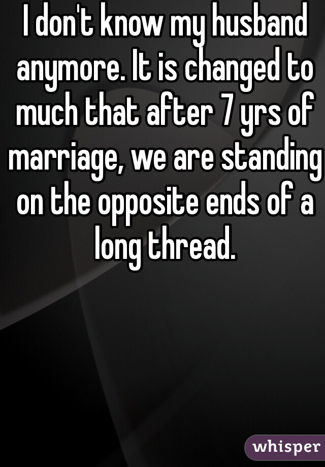 I don't know my husband anymore. It is changed to much that after 7 yrs of marriage, we are standing on the opposite ends of a long thread.