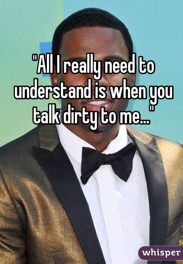 """All I really need to understand is when you talk dirty to me..."""