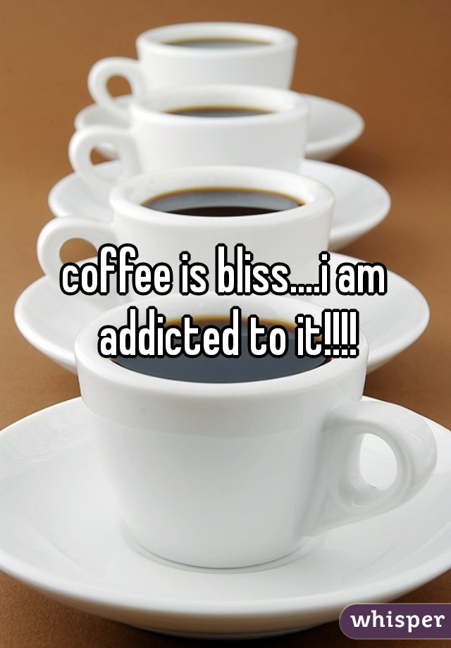 coffee is bliss....i am addicted to it!!!!