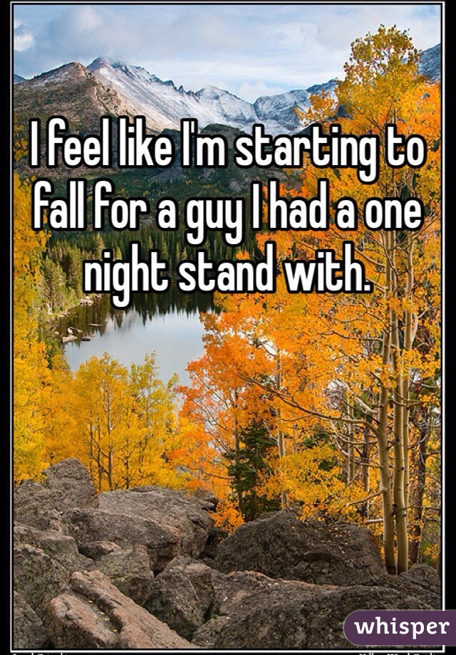 I feel like I'm starting to fall for a guy I had a one night stand with.