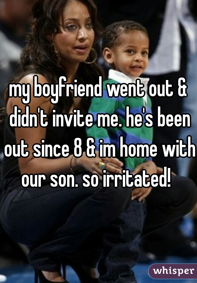 my boyfriend went out & didn't invite me. he's been out since 8 & im home with our son. so irritated!