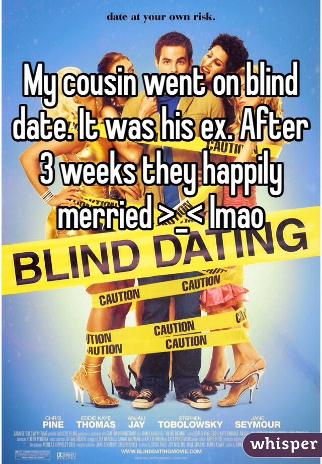 My cousin went on blind date. It was his ex. After 3 weeks they happily merried >_< lmao