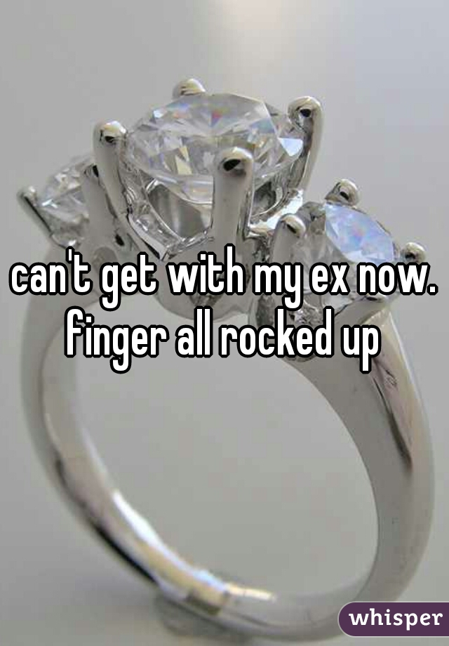 can't get with my ex now. finger all rocked up