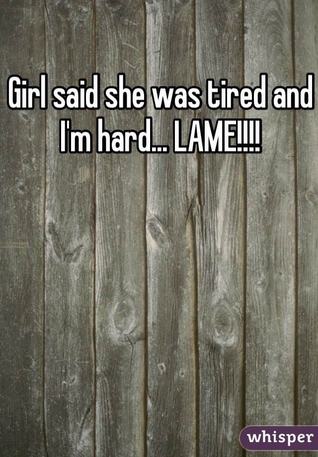 Girl said she was tired and I'm hard... LAME!!!!