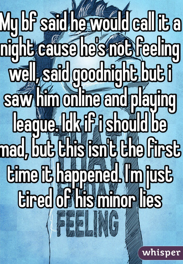 My bf said he would call it a night cause he's not feeling well, said goodnight but i saw him online and playing league. Idk if i should be mad, but this isn't the first time it happened. I'm just tired of his minor lies