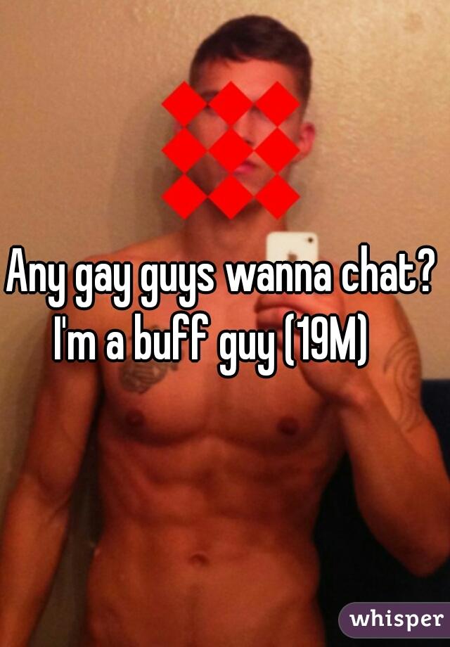 Any gay guys wanna chat? I'm a buff guy (19M)