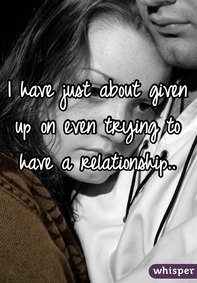 I have just about given up on even trying to have a relationship..