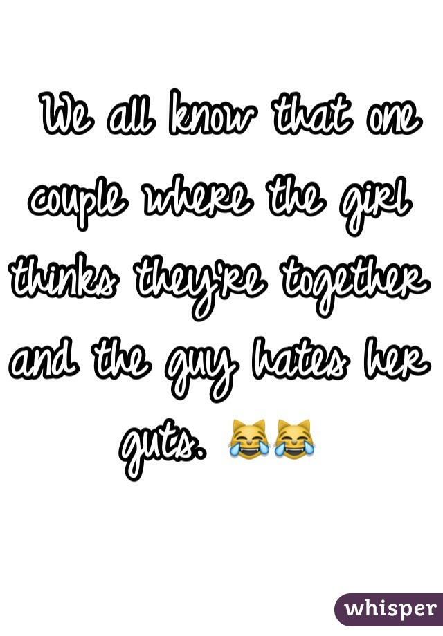 We all know that one couple where the girl thinks they're together and the guy hates her guts. 😹😹