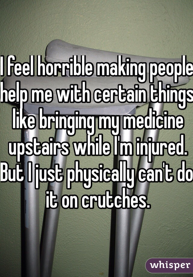 I feel horrible making people help me with certain things like bringing my medicine upstairs while I'm injured. But I just physically can't do it on crutches.