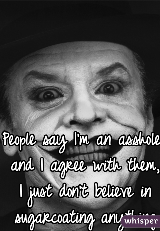 People say I'm an asshole and I agree with them, I just don't believe in sugarcoating anything